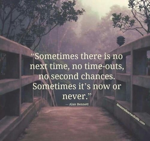 Our time quote Sometimes there is no next time, no time-outs, no second chances. Sometimes it's