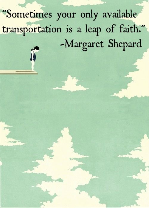 Sometimes your only available transportation is a leap of faith. - Margaret Shepard