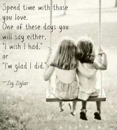 "Spend time with those you love. One of these days you will say either: ""I wish I had"" or ""I'm glad I did"". - Zig Ziglar"