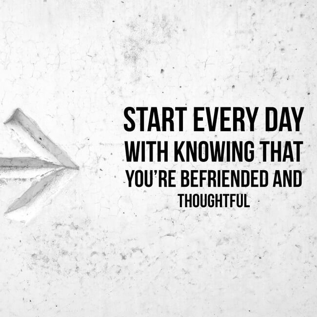 Start every day with knowing that you're befriended and thoughtful.