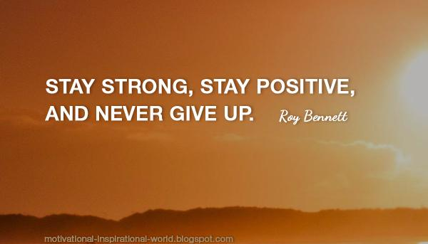 Strong quote Stay strong, stay positive, and never give up.