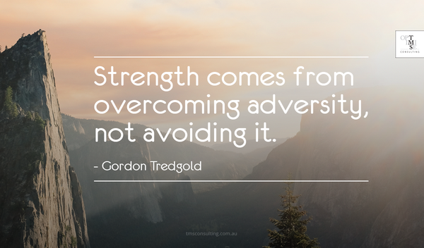 Strength comes from overcoming adversity, not avoiding it. - Gordon Tredgold