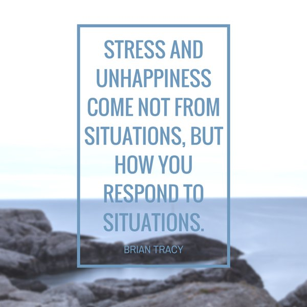 Unhappy quote Stress and unhappiness come not from situations, but how you respond to situatio