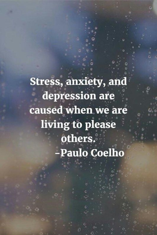 Pleased quote Stress, anxiety, and depression are caused when we are living to please others.