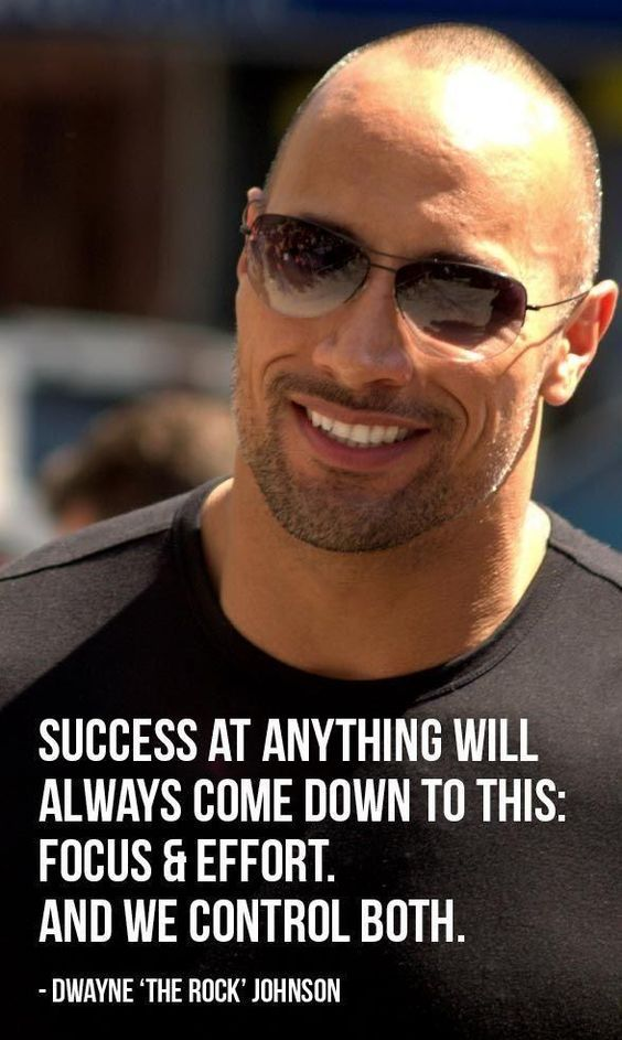 Success at anything will always come down to this: Focus and Effort. And we control both. - Dwayne Johnson