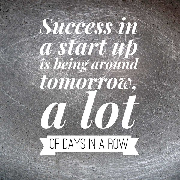 Success in a start up is being around tomorrow, a lot of days in a row. - Sayings