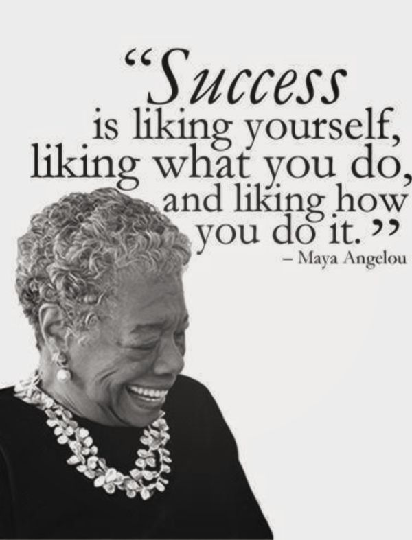 Success is liking yourself,liking what you do, and liking how you do it. - Maya Angelou