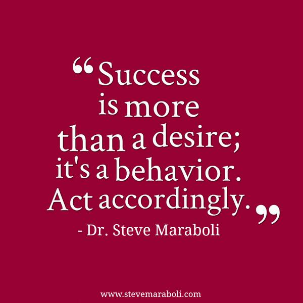 Success Is More Than A Desire Its A Behavio Steve Maraboli Image