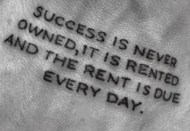 Owns quote Success is never owned, it is rented and the rent is due every day.
