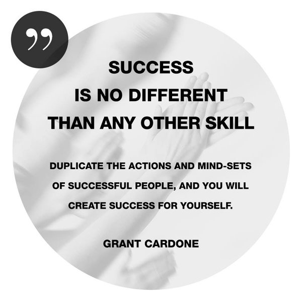 Different peoples quote Success is no different than any other skill. Duplicate the actions and mind-set