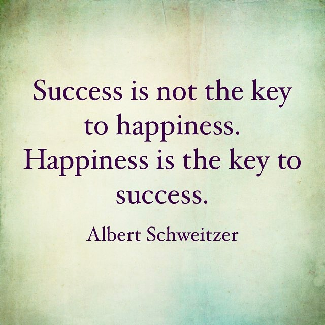 Success is not the key to happiness. Happiness is the key to success. - Albert Schweitzer