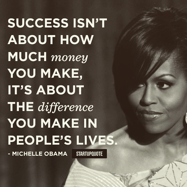 Success isn't about how much money you make. It's about the difference you make in people's lives. - Michelle Obama