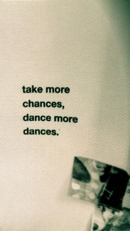 Dancing quote Take more chances, dance more dances.