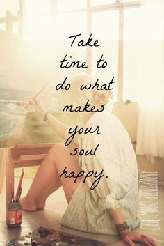 It takes time quote Take time to do what makes your soul happy.