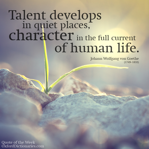 Talent develops in quiet places, character in the full current of human life. - Johann Wolfgang von Goethe