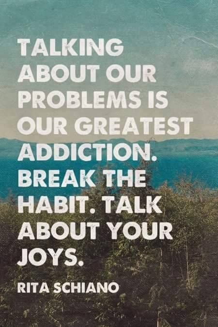 Talk quote Talking about our problems is our greatest addiction. Break the habit. Talk abou