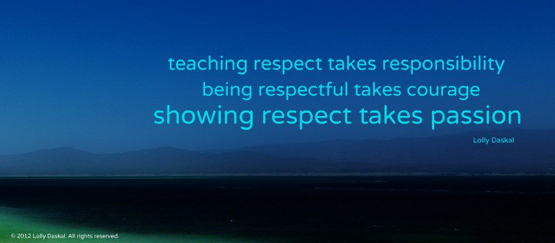 Teaching respect takes responsibility. Being respectful takes courage. Showing respect takes passion. - Lolly Daskal