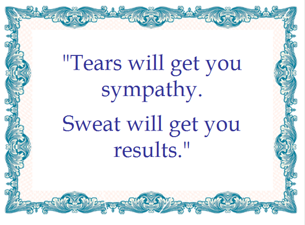 Tears quote Tears will get you sympathy. Sweat will get you results.