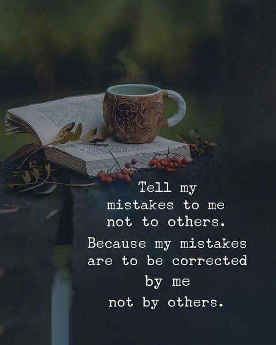 Tell my mistakes to me not to others. Because my mistakes are to be corrected by me not by others. - Source Unknown