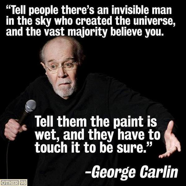 Tell people there's an invisible man in the sky who created the universe, and the vast majority believe you. Tell them the paint is wet, and they have to touch it to be sure. - George Carlin
