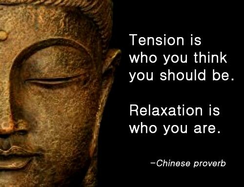 Tension is who you think you should be. Relaxation is who yu are. - Chinese Proverbs