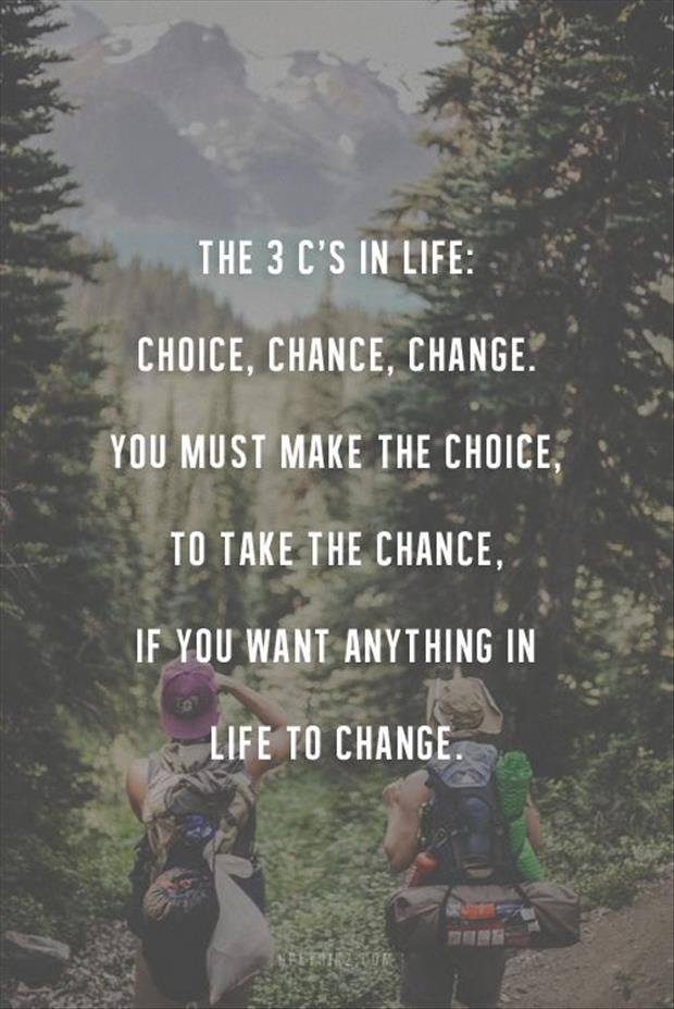 Making changes quote The 3 C's in life: Choice, Chance, Change. You must make the choice, take the ch