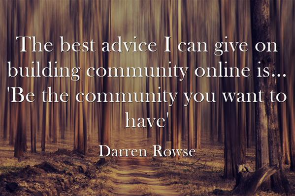 "Our community quote The best advice I can give on building community online is... ""Be the community"