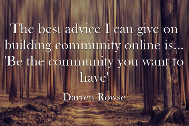 Our community quote The best advice I can give you on building community online is... 'Be the commun
