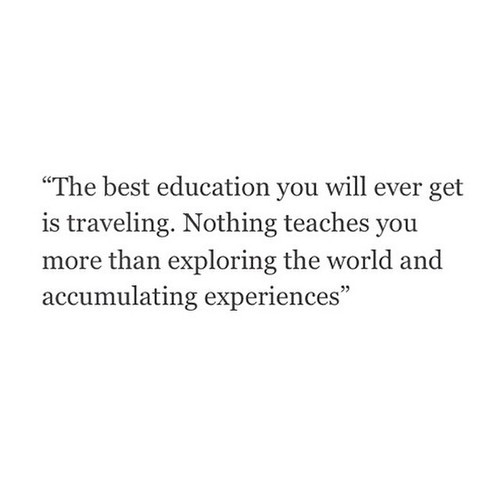 Accumulated quote The best education you will ever get is traveling. Nothing teaches you more than
