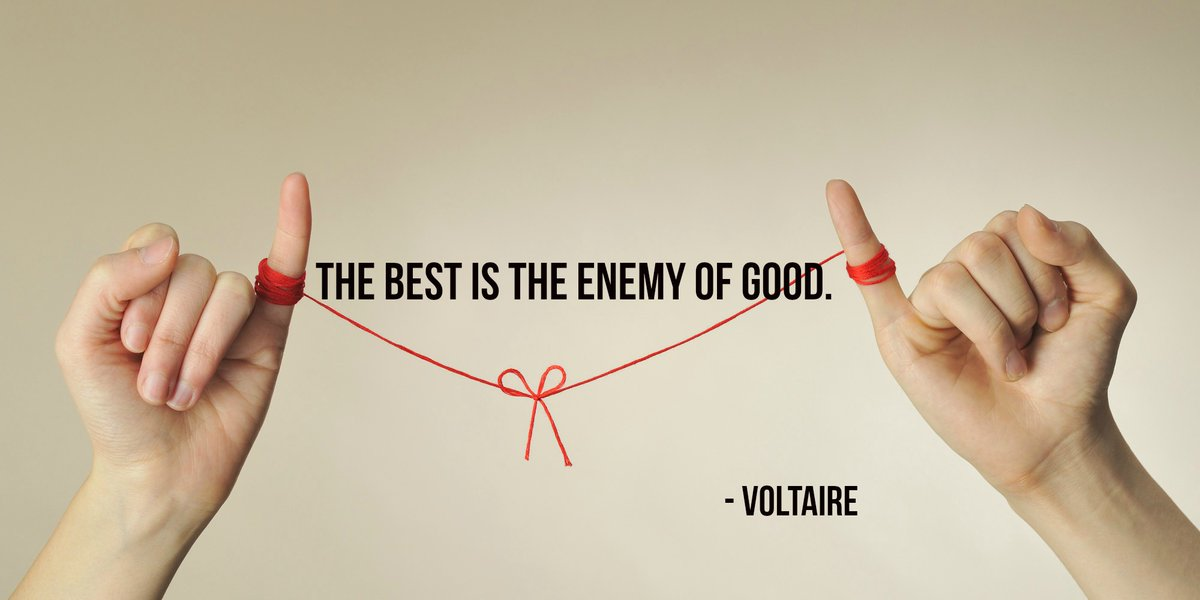 The best is the enemy of good.