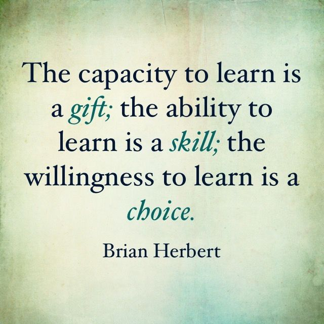 Spiritual gifts quote The capacity to learn is a gift; the ability to learn is a skill; the willingnes