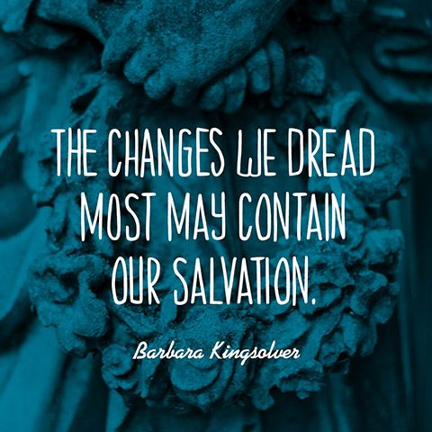 The changes we dread most may contain our salvation. - Barbara Kingsolver