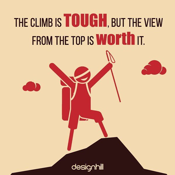 Climbs quote The climb is tough, but the view from the top is worth it.