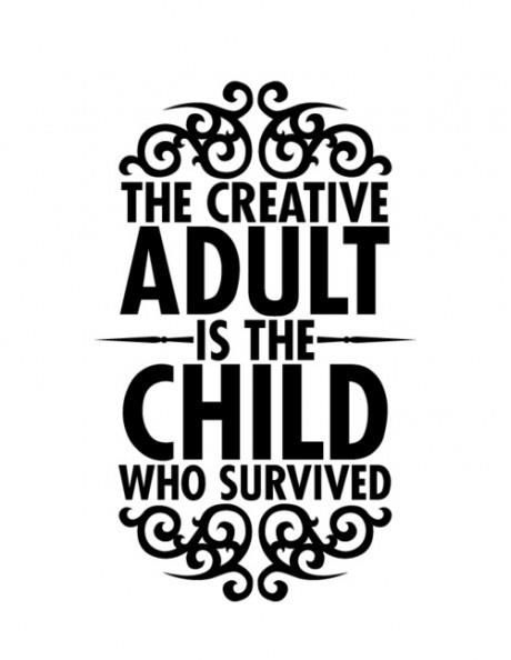 The creative adult is the child who survived. - Sayings