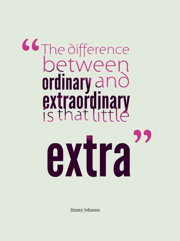 Extraordinary quote The difference between ordinary and extraordinary is that little extra.