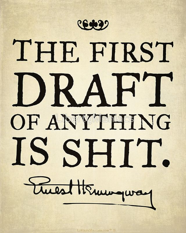 The first draft of anything is shit. - Ernest Hemingway