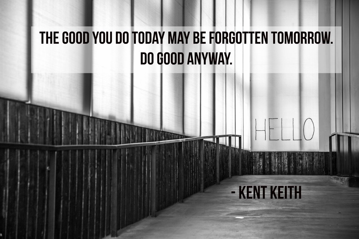 The good you do today may be forgotten tomorrow. Do good anyway. - Kent Keith