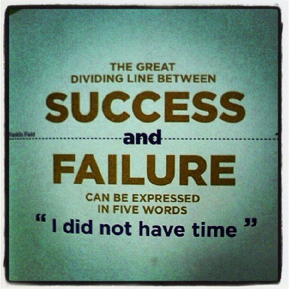 "The great dividing line between success and failure can be expressed in five words ""I did not have time"".  - Franklin Field"