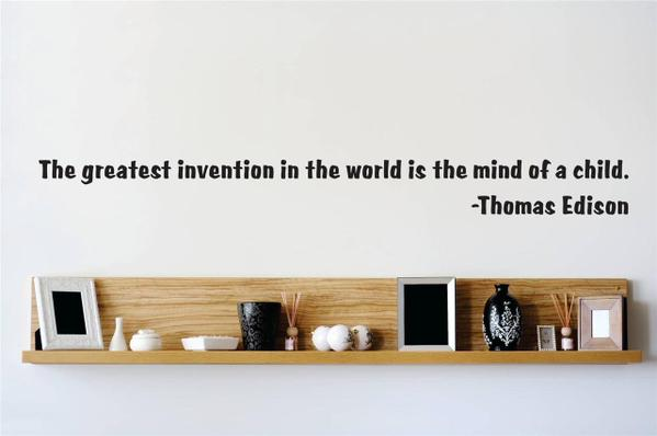 The greatest invention in the world is the mind of a child. - Thomas Alva Edison