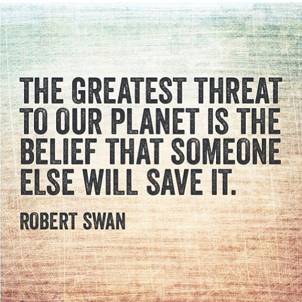 Belief quote The greatest threat to our planet is the belief that someone else will save it.