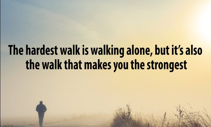 Strongest quote The hardest walk is walking alone, but it's also the walk that makes you the str