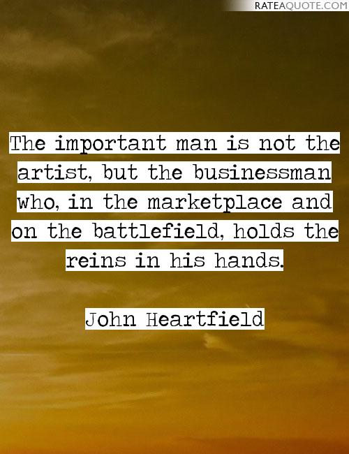 The important man is not the artist, but the businessman who, in the marketplace and on the battlefield, holds the reins in his hands. - John Heartfield