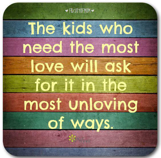 Kid quote The kids who need the most love will ask for it in the most unloving ways.