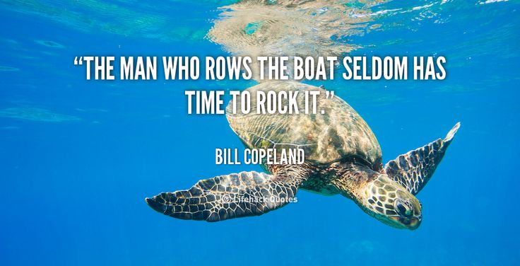 Rock quote The man who rows the boat seldom has time to rock it.