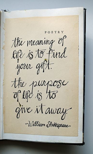 The meaning of life is to find your gift. The purpose of life is to give it away. - William Shakespeare