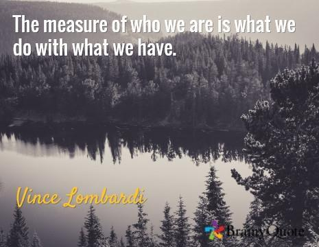 Inner self quote The measure of who we are is what we do with what we have.
