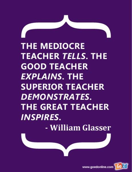 Teacher quote The mediocre teacher tells. The good teacher explains. The superior teacher demo
