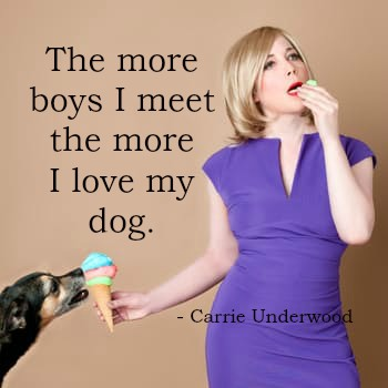 Carrie Underwood quote The more boys I meet the more I love my dog.