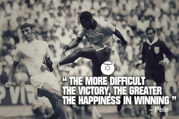 Pele quote The more difficult the victory, the greater the happiness in winning.