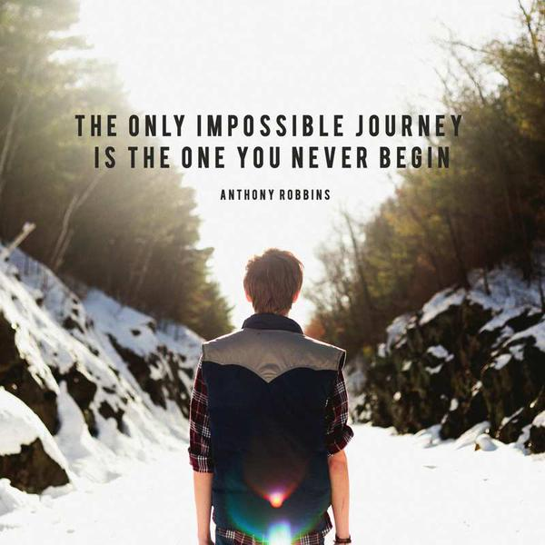 The only impossible journey is the one you never begin. - Anthony Robbins